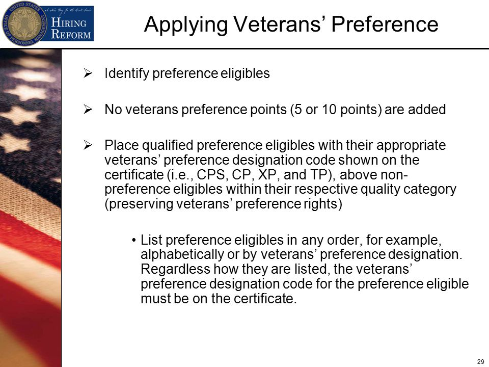 29 Applying Veterans' Preference  Identify preference eligibles  No veterans preference points (5 or 10 points) are added  Place qualified preference eligibles with their appropriate veterans' preference designation code shown on the certificate (i.e., CPS, CP, XP, and TP), above non- preference eligibles within their respective quality category (preserving veterans' preference rights) List preference eligibles in any order, for example, alphabetically or by veterans' preference designation.