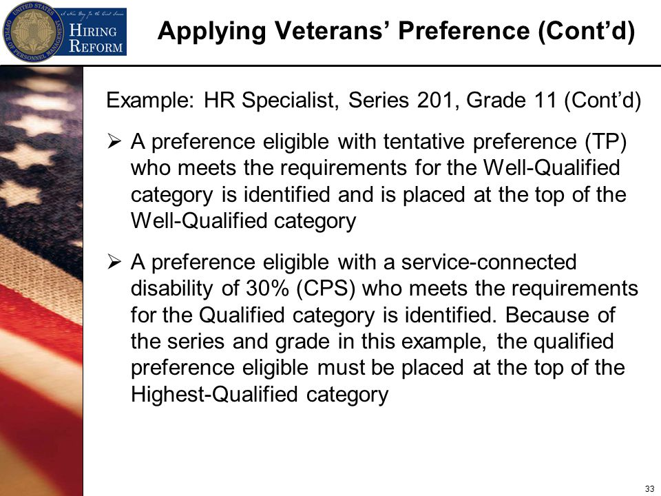 33 Applying Veterans' Preference (Cont'd) Example: HR Specialist, Series 201, Grade 11 (Cont'd)  A preference eligible with tentative preference (TP) who meets the requirements for the Well-Qualified category is identified and is placed at the top of the Well-Qualified category  A preference eligible with a service-connected disability of 30% (CPS) who meets the requirements for the Qualified category is identified.