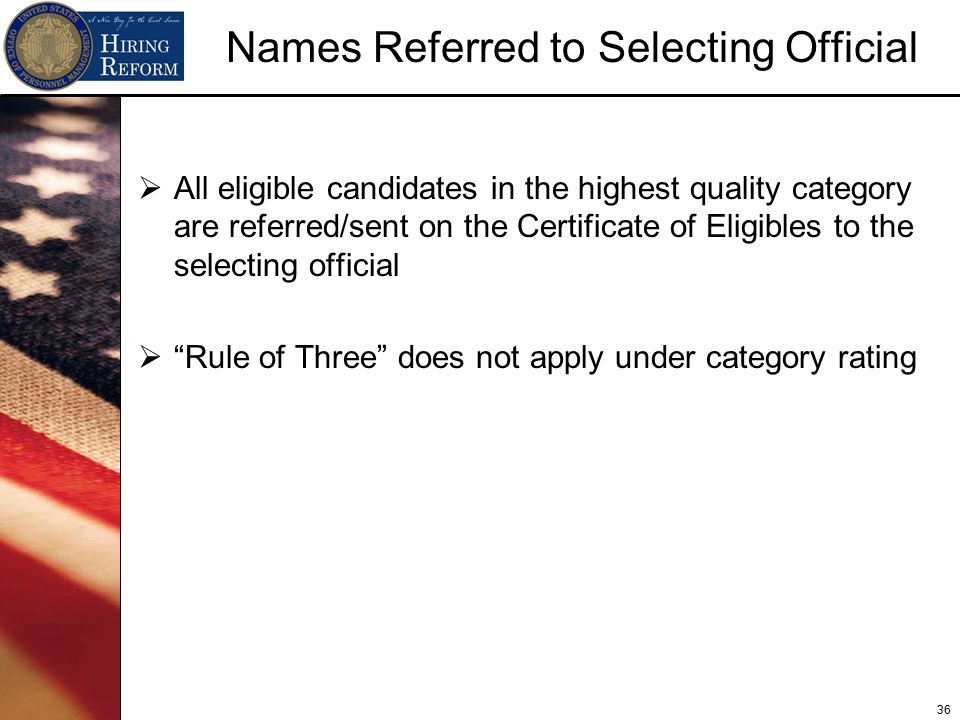 36 Names Referred to Selecting Official  All eligible candidates in the highest quality category are referred/sent on the Certificate of Eligibles to the selecting official  Rule of Three does not apply under category rating