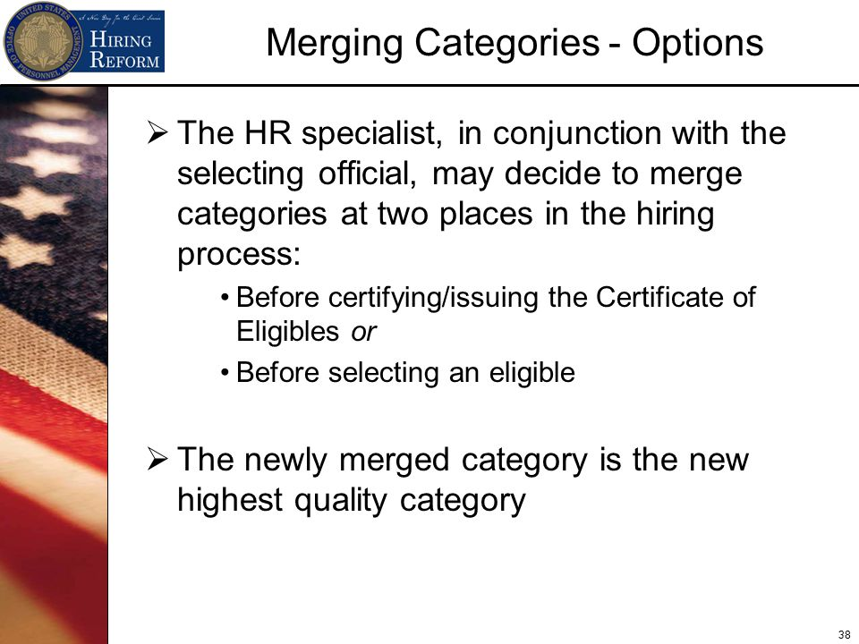 38 Merging Categories - Options  The HR specialist, in conjunction with the selecting official, may decide to merge categories at two places in the hiring process: Before certifying/issuing the Certificate of Eligibles or Before selecting an eligible  The newly merged category is the new highest quality category