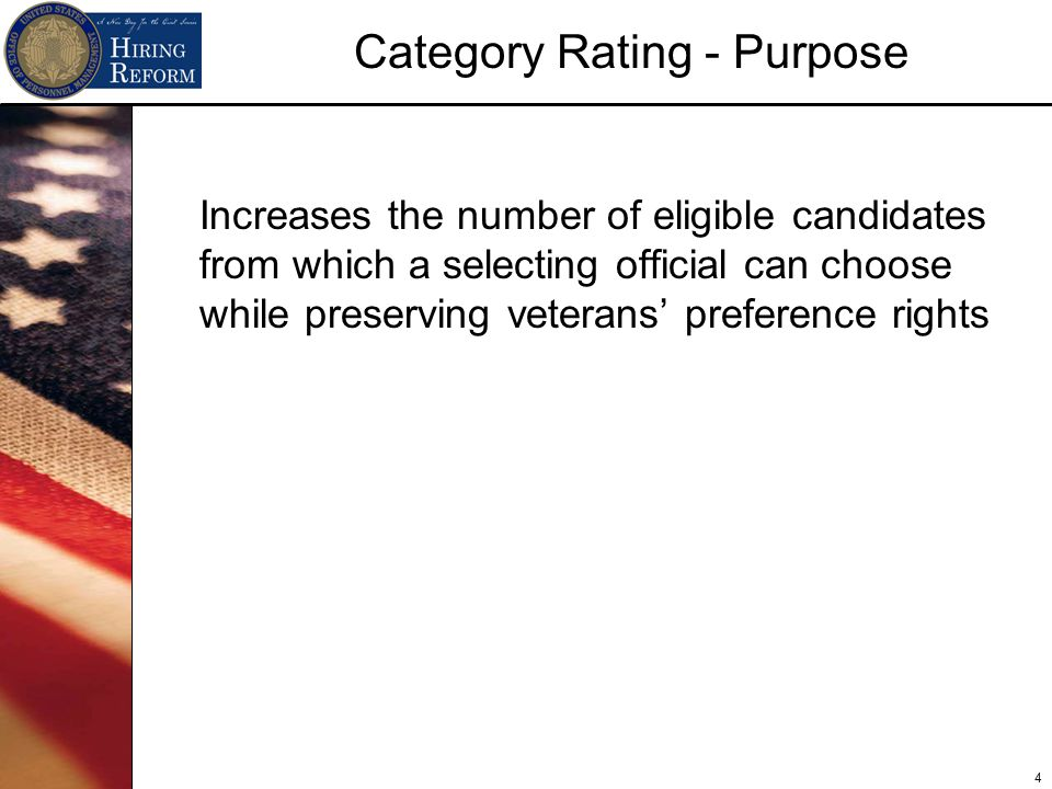 4 Category Rating - Purpose Increases the number of eligible candidates from which a selecting official can choose while preserving veterans' preference rights