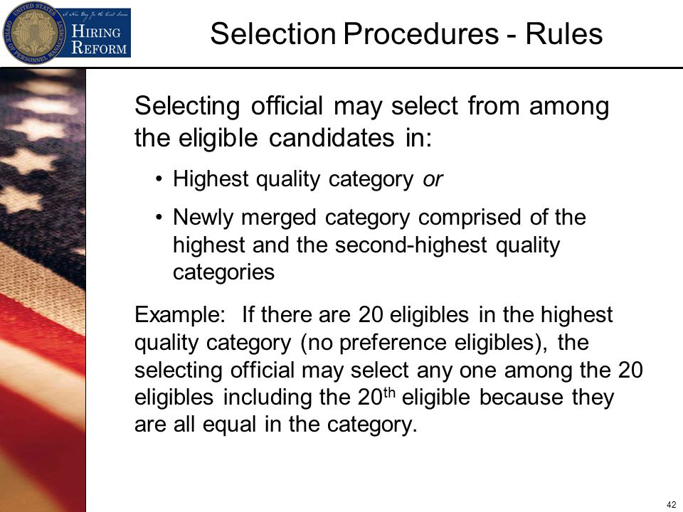 42 Selection Procedures - Rules Selecting official may select from among the eligible candidates in: Highest quality category or Newly merged category comprised of the highest and the second-highest quality categories Example: If there are 20 eligibles in the highest quality category (no preference eligibles), the selecting official may select any one among the 20 eligibles including the 20 th eligible because they are all equal in the category.
