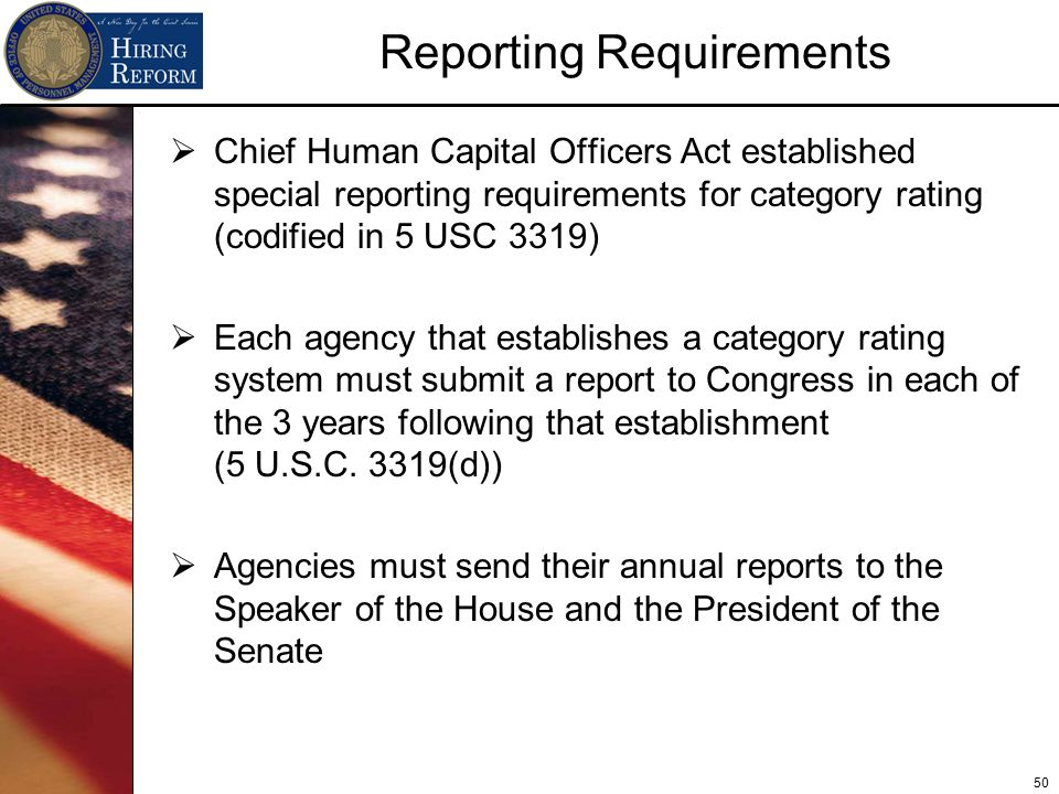 50 Reporting Requirements  Chief Human Capital Officers Act established special reporting requirements for category rating (codified in 5 USC 3319)  Each agency that establishes a category rating system must submit a report to Congress in each of the 3 years following that establishment (5 U.S.C.