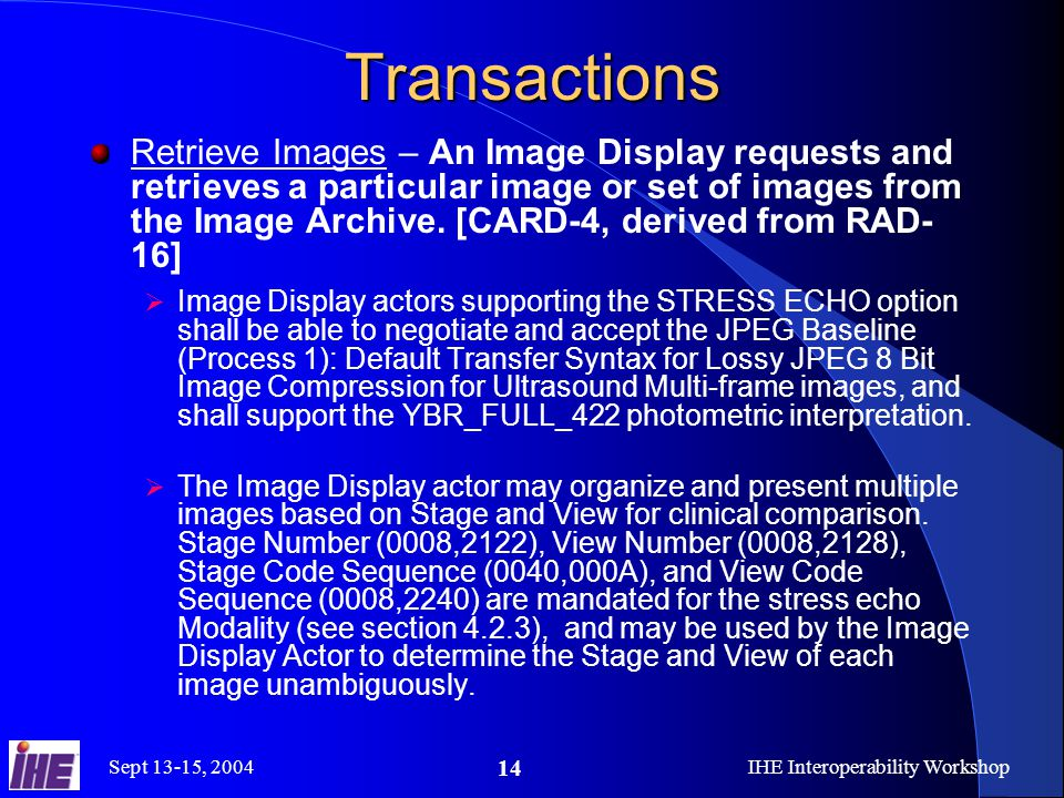 Sept 13-15, 2004IHE Interoperability Workshop 14 Transactions Retrieve Images – An Image Display requests and retrieves a particular image or set of images from the Image Archive.