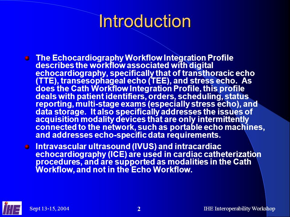 Sept 13-15, 2004IHE Interoperability Workshop 2 Introduction The Echocardiography Workflow Integration Profile describes the workflow associated with digital echocardiography, specifically that of transthoracic echo (TTE), transesophageal echo (TEE), and stress echo.
