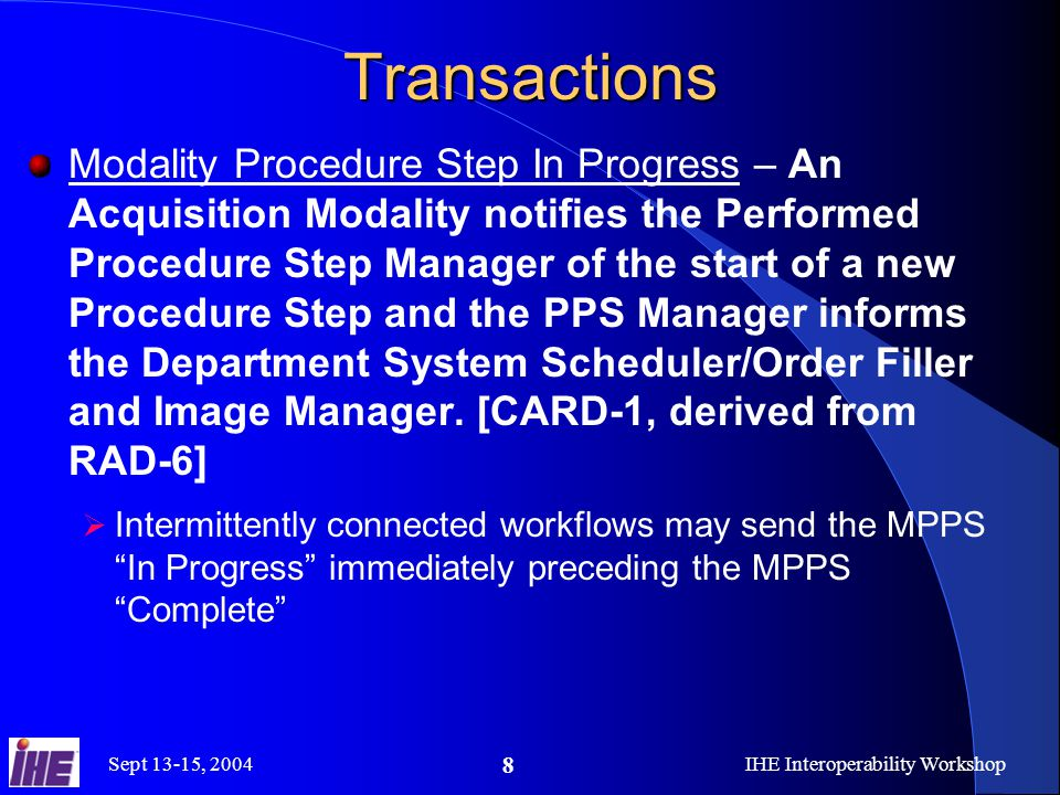 Sept 13-15, 2004IHE Interoperability Workshop 8 Transactions Modality Procedure Step In Progress – An Acquisition Modality notifies the Performed Procedure Step Manager of the start of a new Procedure Step and the PPS Manager informs the Department System Scheduler/Order Filler and Image Manager.