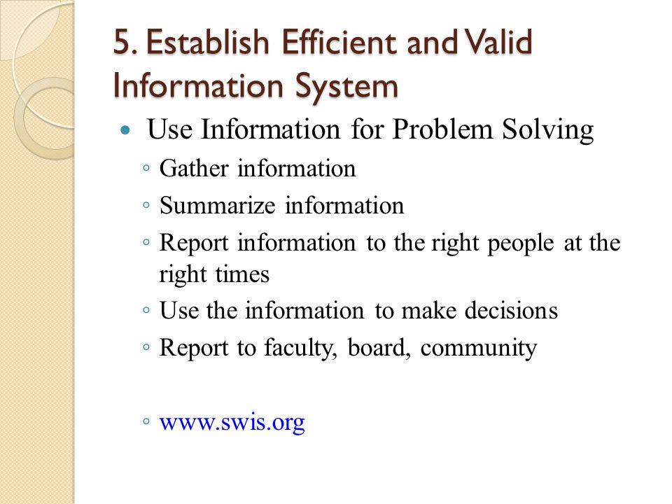 5. Establish Efficient and Valid Information System Use Information for Problem Solving ◦ Gather information ◦ Summarize information ◦ Report informat