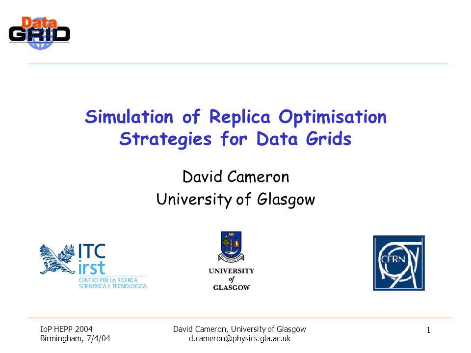 IoP HEPP 2004 Birmingham, 7/4/04 David Cameron, University of Glasgow d.cameron@physics.gla.ac.uk 1 Simulation of Replica Optimisation Strategies for