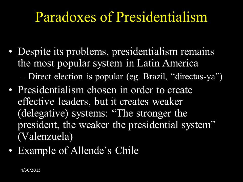 4/30/2015 Paradoxes of Presidentialism Despite its problems, presidentialism remains the most popular system in Latin America –Direct election is popular (eg.