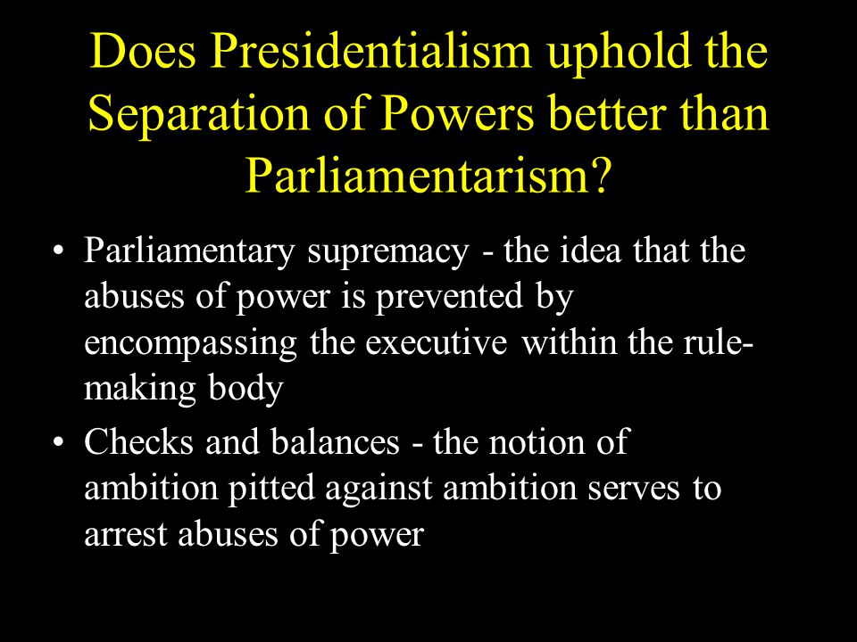 Does Presidentialism uphold the Separation of Powers better than Parliamentarism.