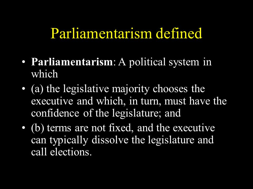 Parliamentarism defined Parliamentarism: A political system in which (a) the legislative majority chooses the executive and which, in turn, must have the confidence of the legislature; and (b) terms are not fixed, and the executive can typically dissolve the legislature and call elections.