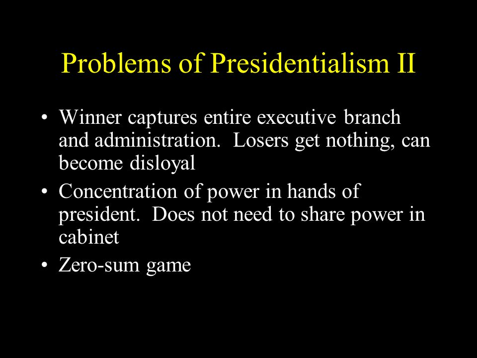 Problems of Presidentialism II Winner captures entire executive branch and administration.