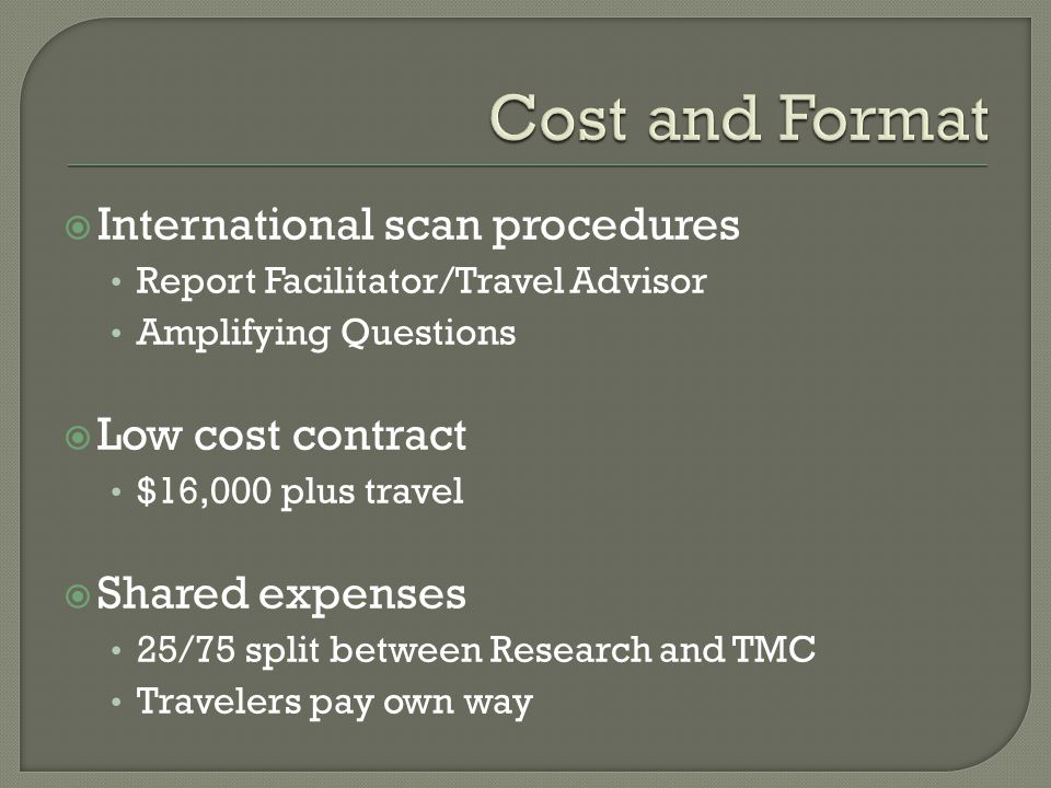  International scan procedures Report Facilitator/Travel Advisor Amplifying Questions  Low cost contract $16,000 plus travel  Shared expenses 25/75 split between Research and TMC Travelers pay own way