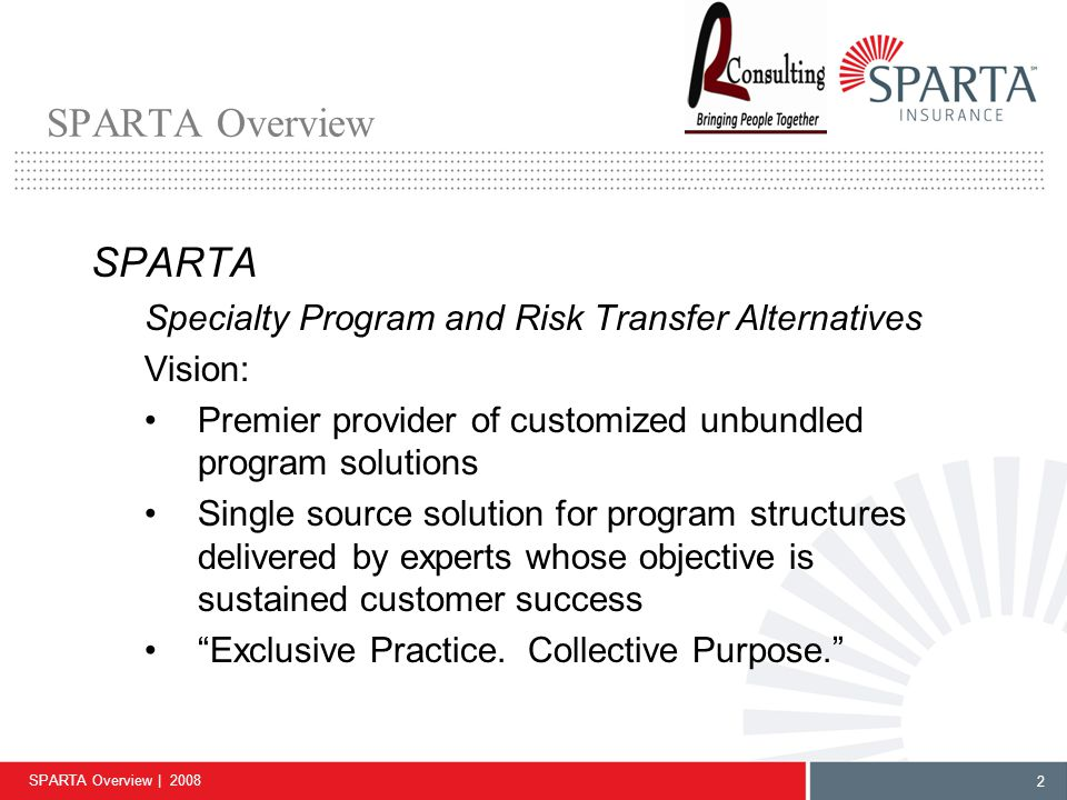 SPARTA Overview | 2008 2 SPARTA Overview SPARTA Specialty Program and Risk Transfer Alternatives Vision: Premier provider of customized unbundled program solutions Single source solution for program structures delivered by experts whose objective is sustained customer success Exclusive Practice.