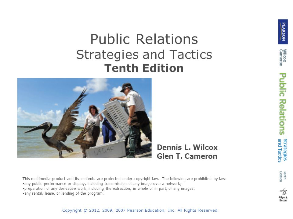 Copyright © 2012, 2009, 2007 Pearson Education, Inc. All Rights Reserved. Public Relations Strategies and Tactics Tenth Edition Dennis L. Wilcox Glen