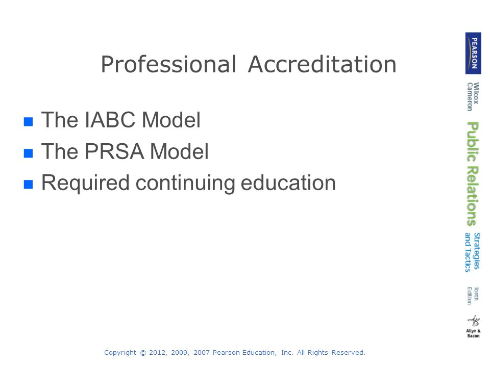 Copyright © 2012, 2009, 2007 Pearson Education, Inc. All Rights Reserved. Professional Accreditation The IABC Model The PRSA Model Required continuing