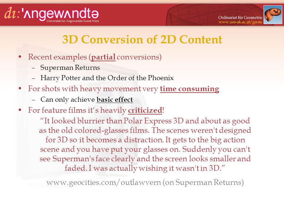 3D Conversion of 2D Content Recent examples ( partial conversions) –Superman Returns –Harry Potter and the Order of the Phoenix For shots with heavy movement very time consuming –Can only achieve basic effect For feature films it's heavily criticized .