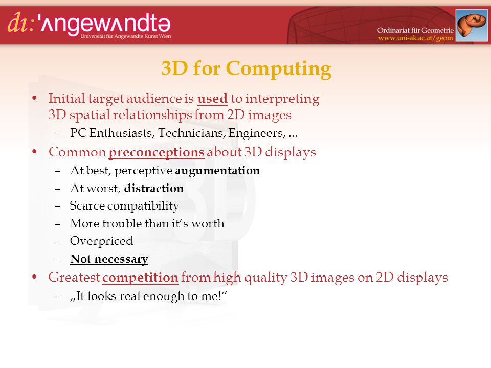 3D for Computing Initial target audience is used to interpreting 3D spatial relationships from 2D images –PC Enthusiasts, Technicians, Engineers,... C
