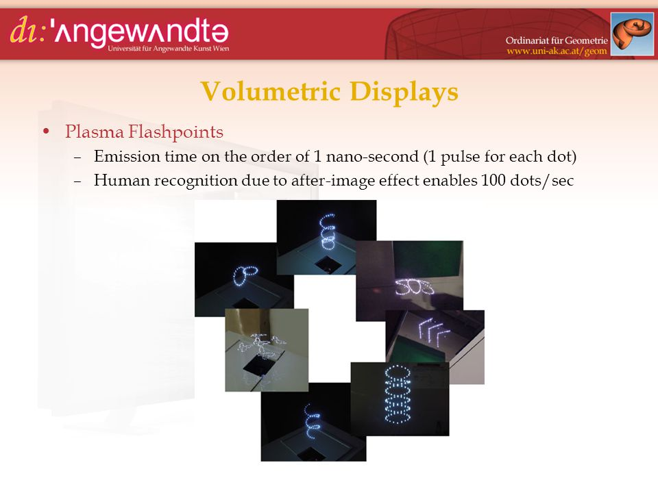 Volumetric Displays Plasma Flashpoints –Emission time on the order of 1 nano-second (1 pulse for each dot) –Human recognition due to after-image effec