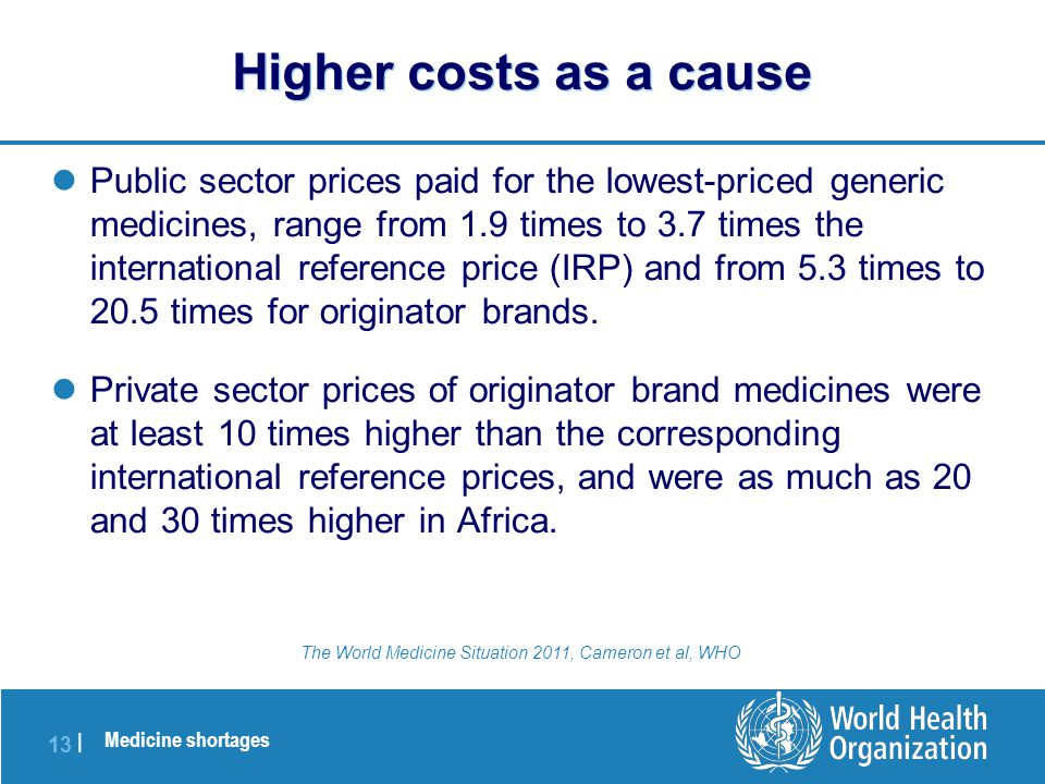 Medicine shortages 13 | Public sector prices paid for the lowest-priced generic medicines, range from 1.9 times to 3.7 times the international reference price (IRP) and from 5.3 times to 20.5 times for originator brands.