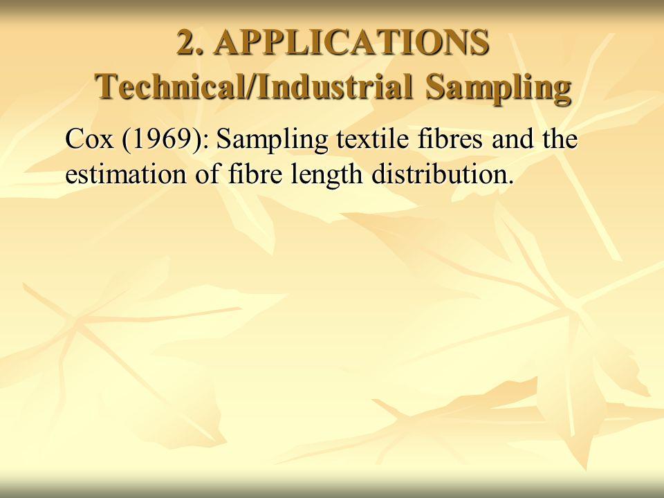 2. APPLICATIONS Technical/Industrial Sampling Cox (1969): Sampling textile fibres and the estimation of fibre length distribution.