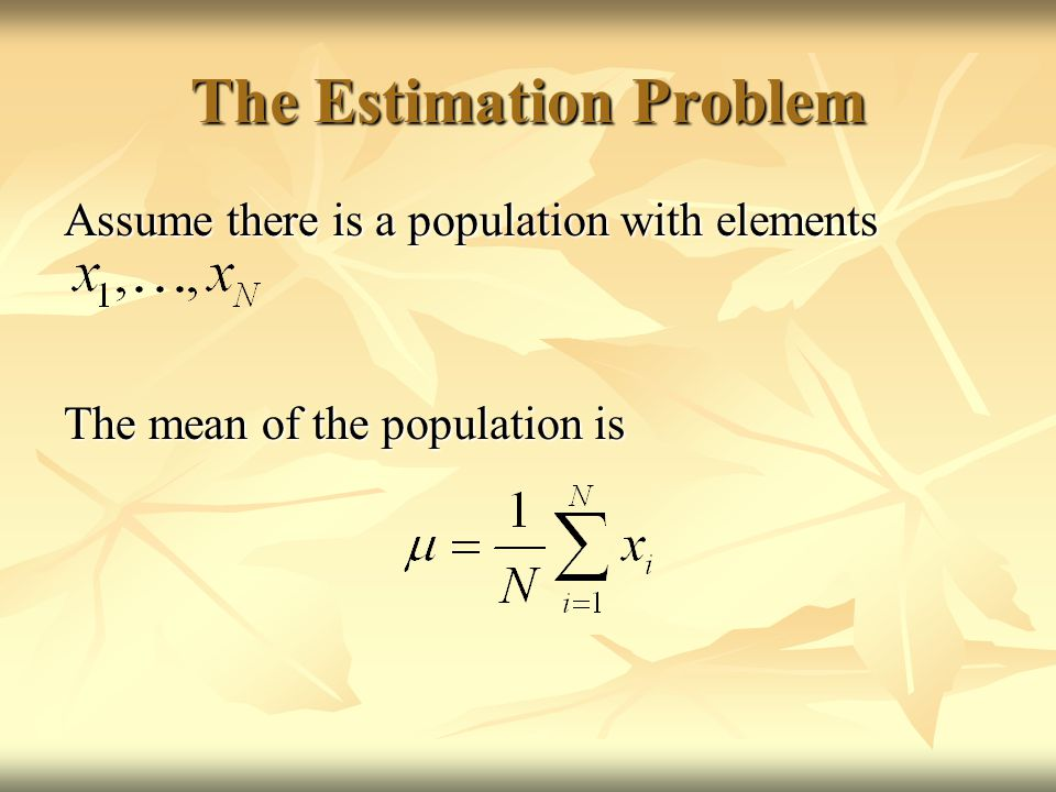 The Estimation Problem Assume there is a population with elements The mean of the population is
