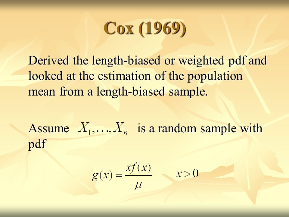 Cox (1969) Derived the length-biased or weighted pdf and looked at the estimation of the population mean from a length-biased sample.