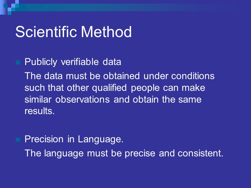 Scientific Method Publicly verifiable data The data must be obtained under conditions such that other qualified people can make similar observations a