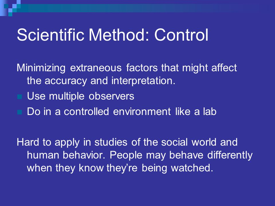 Scientific Method: Control Minimizing extraneous factors that might affect the accuracy and interpretation. Use multiple observers Do in a controlled