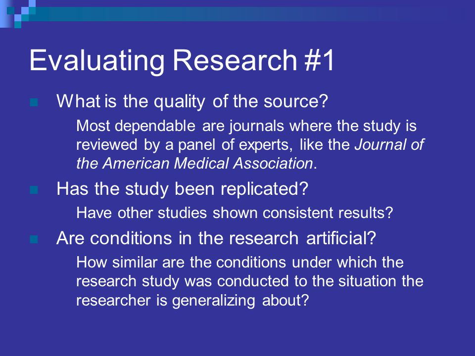 Evaluating Research #1 What is the quality of the source? Most dependable are journals where the study is reviewed by a panel of experts, like the Jou
