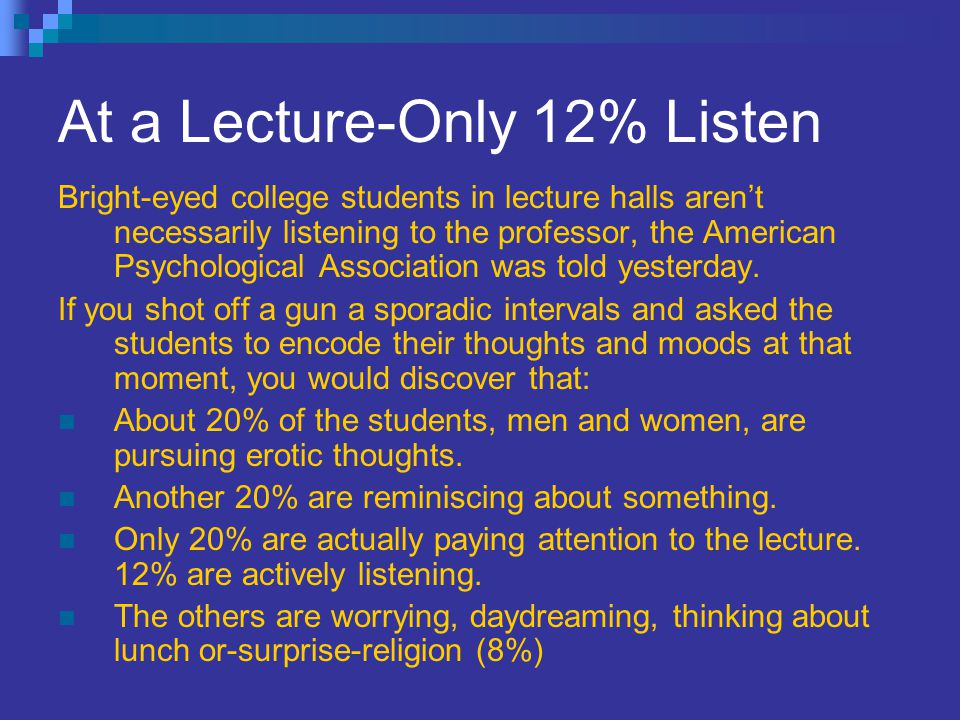 At a Lecture-Only 12% Listen Bright-eyed college students in lecture halls aren't necessarily listening to the professor, the American Psychological A