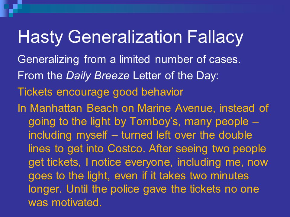 Hasty Generalization Fallacy Generalizing from a limited number of cases. From the Daily Breeze Letter of the Day: Tickets encourage good behavior In