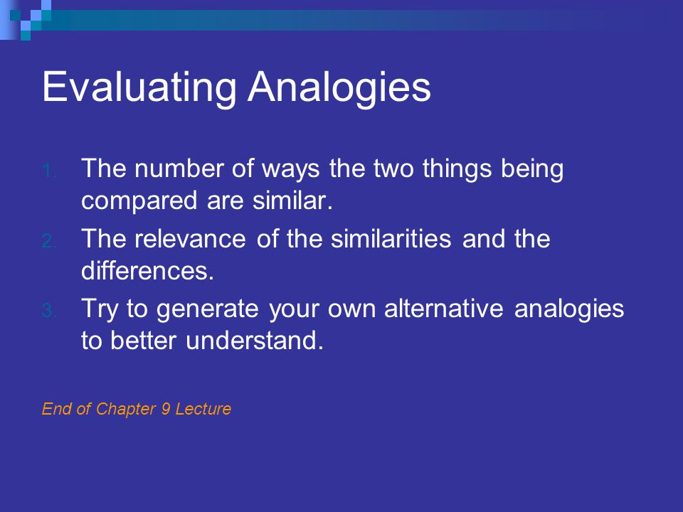 Evaluating Analogies 1. The number of ways the two things being compared are similar. 2. The relevance of the similarities and the differences. 3. Try