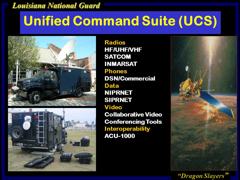 Dragon Slayers Louisiana National Guard Unified Command Suite (UCS) Radios HF/UHF/VHF SATCOM INMARSAT Phones DSN/Commercial Data NIPRNET SIPRNET Video Collaborative Video Conferencing Tools Interoperability ACU-1000