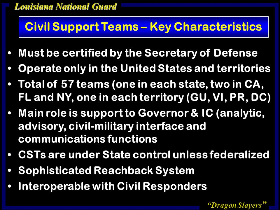 Dragon Slayers Louisiana National Guard Civil Support Teams – Key Characteristics Must be certified by the Secretary of Defense Operate only in the United States and territories Total of 57 teams (one in each state, two in CA, FL and NY, one in each territory (GU, VI, PR, DC) Main role is support to Governor & IC (analytic, advisory, civil-military interface and communications functions CSTs are under State control unless federalized Sophisticated Reachback System Interoperable with Civil Responders