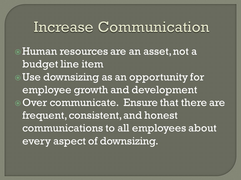  Human resources are an asset, not a budget line item  Use downsizing as an opportunity for employee growth and development  Over communicate.