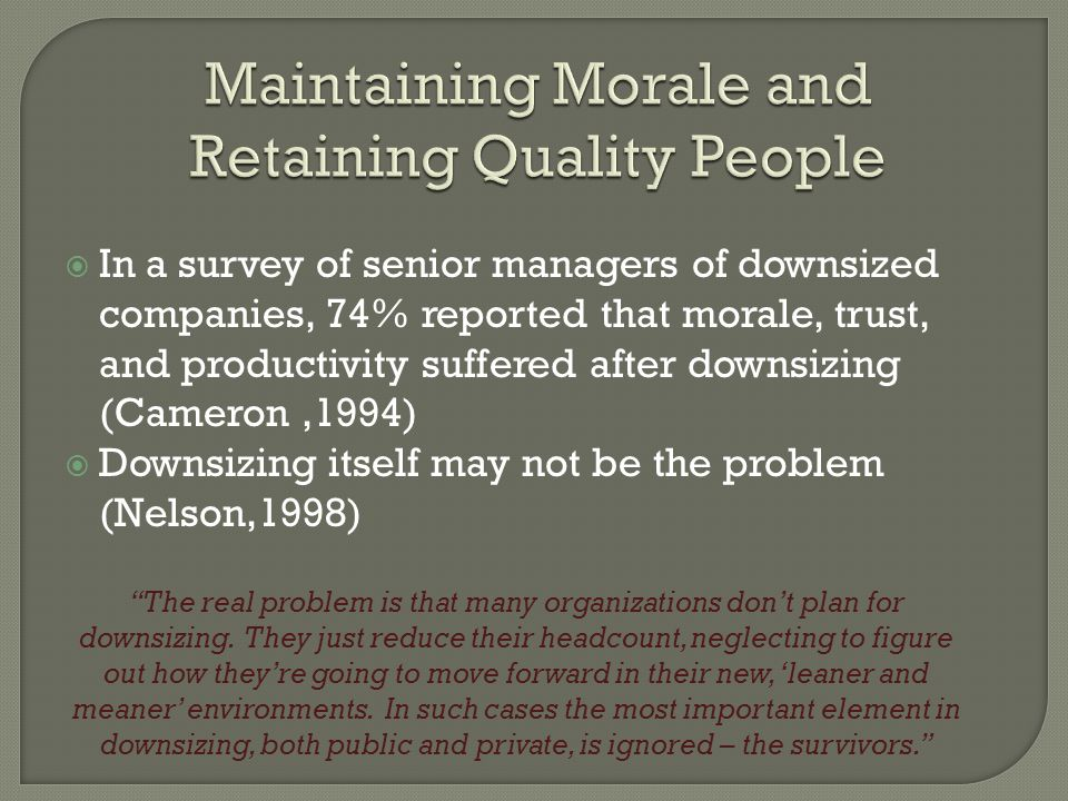  In a survey of senior managers of downsized companies, 74% reported that morale, trust, and productivity suffered after downsizing (Cameron,1994)  Downsizing itself may not be the problem (Nelson,1998) The real problem is that many organizations don't plan for downsizing.
