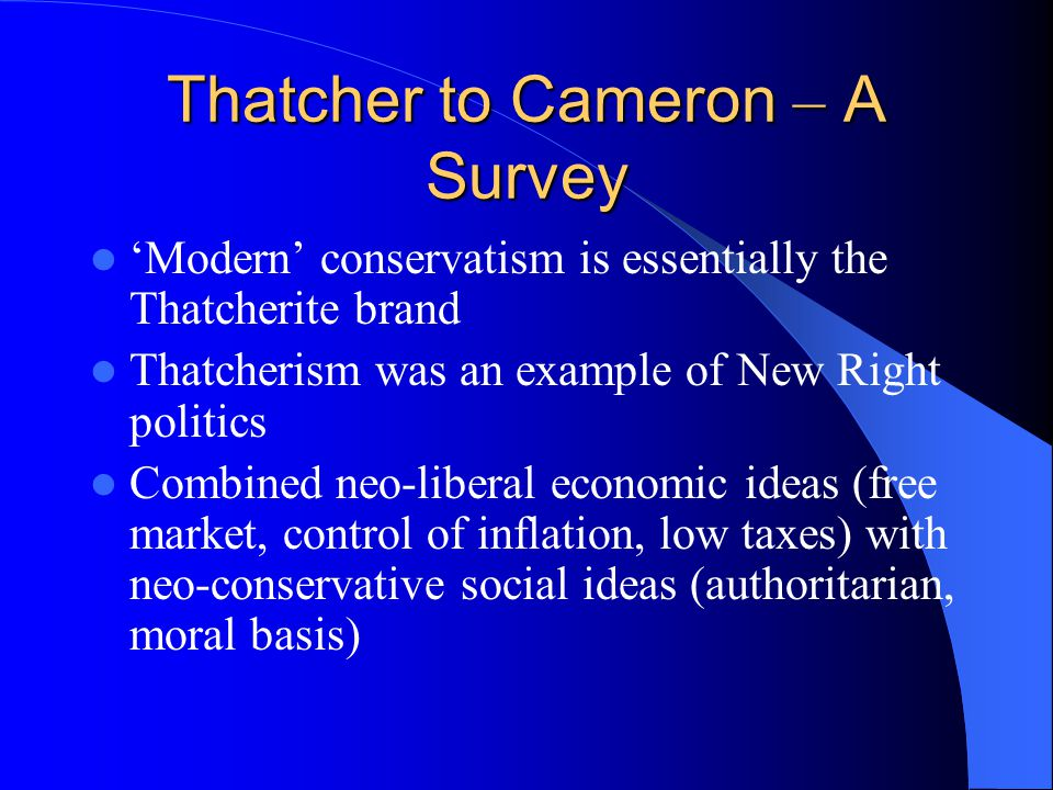 Thatcher to Cameron – A Survey 'Modern' conservatism is essentially the Thatcherite brand Thatcherism was an example of New Right politics Combined neo-liberal economic ideas (free market, control of inflation, low taxes) with neo-conservative social ideas (authoritarian, moral basis)