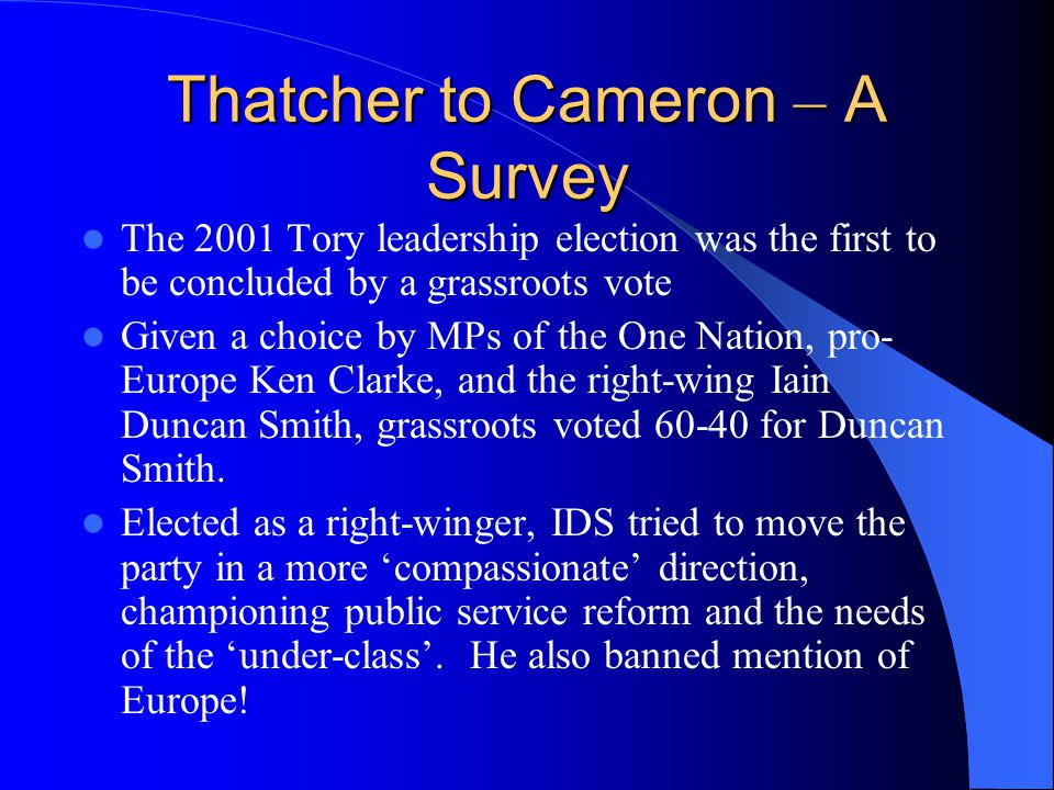 Thatcher to Cameron – A Survey The 2001 Tory leadership election was the first to be concluded by a grassroots vote Given a choice by MPs of the One Nation, pro- Europe Ken Clarke, and the right-wing Iain Duncan Smith, grassroots voted 60-40 for Duncan Smith.