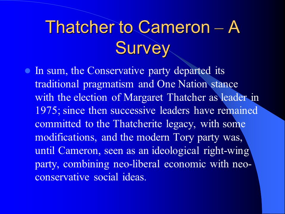 Thatcher to Cameron – A Survey In sum, the Conservative party departed its traditional pragmatism and One Nation stance with the election of Margaret Thatcher as leader in 1975; since then successive leaders have remained committed to the Thatcherite legacy, with some modifications, and the modern Tory party was, until Cameron, seen as an ideological right-wing party, combining neo-liberal economic with neo- conservative social ideas.