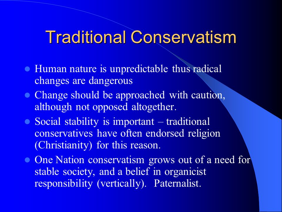 Traditional Conservatism Human nature is unpredictable thus radical changes are dangerous Change should be approached with caution, although not opposed altogether.