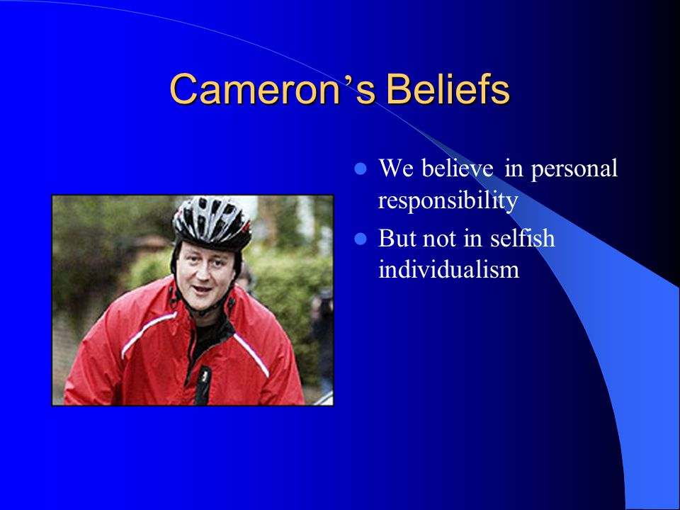 Cameron ' s Beliefs We believe in personal responsibility But not in selfish individualism