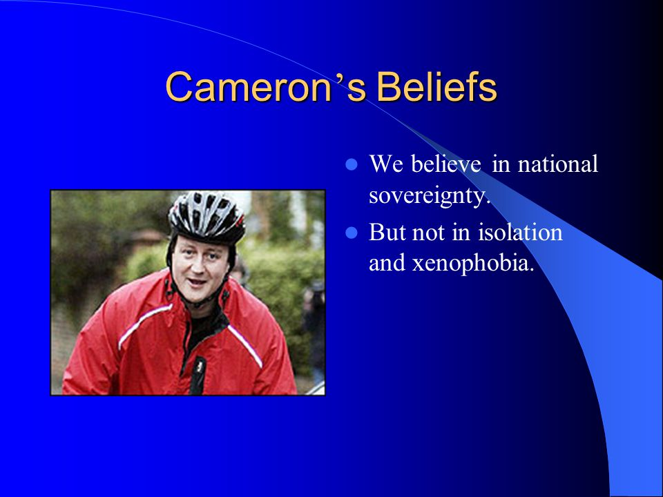 Cameron ' s Beliefs We believe in national sovereignty. But not in isolation and xenophobia.
