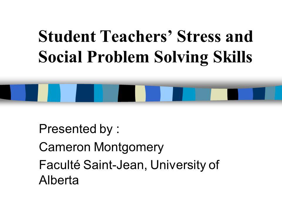 Student Teachers' Stress and Social Problem Solving Skills Presented by : Cameron Montgomery Faculté Saint-Jean, University of Alberta