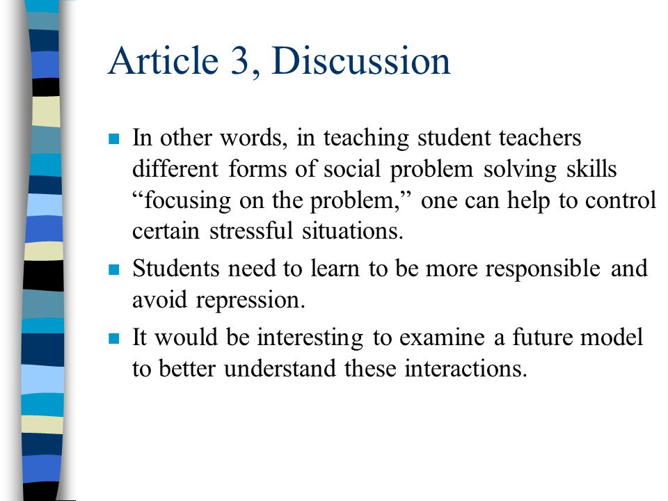 Article 3, Discussion n More one instructs student teachers to manage their emotional stress, develop alternative solutions, determine the origin of their problems, and freely express their emotions, the more they will be able to overcome their depression and anxieties further reducing their stress in relation to these aspects during student teaching.
