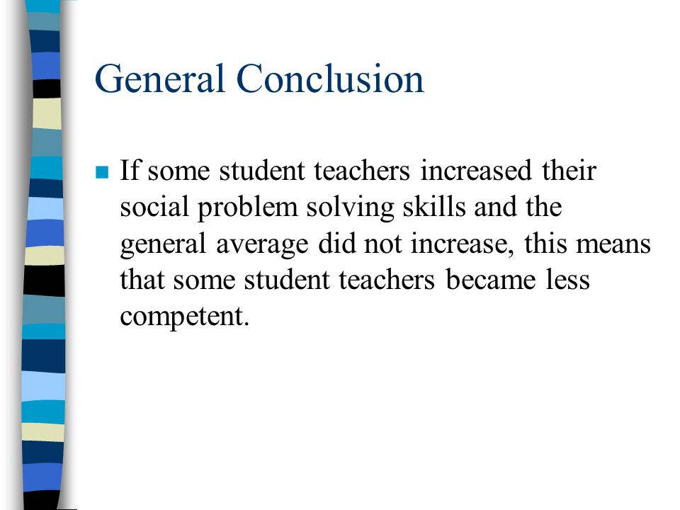 General Conclusion n We determined that neither stress nor social problem solving skills increase in any significant manner over the course of student teaching.