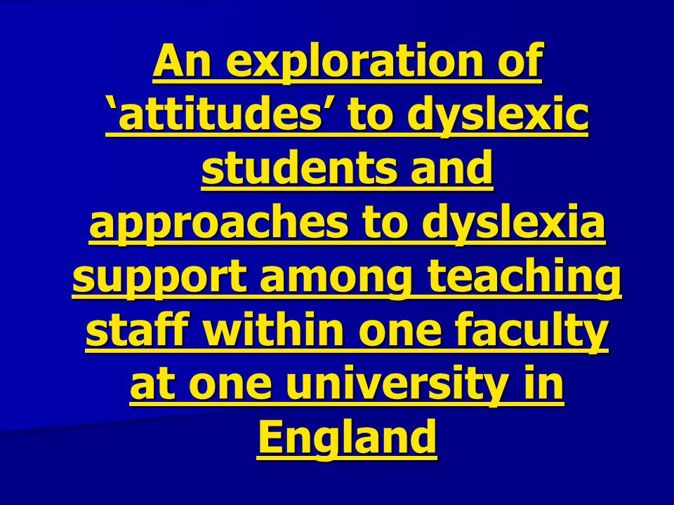 An exploration of 'attitudes' to dyslexic students and approaches to dyslexia support among teaching staff within one faculty at one university in England