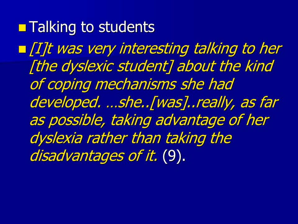 Talking to students Talking to students [I]t was very interesting talking to her [the dyslexic student] about the kind of coping mechanisms she had developed.