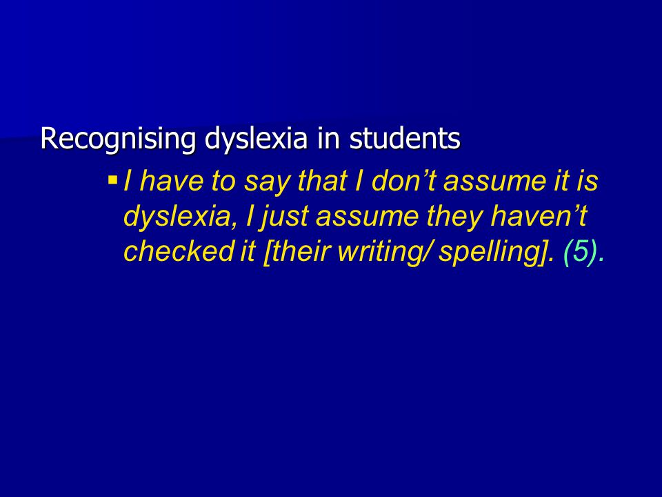 Recognising dyslexia in students   I have to say that I don't assume it is dyslexia, I just assume they haven't checked it [their writing/ spelling].