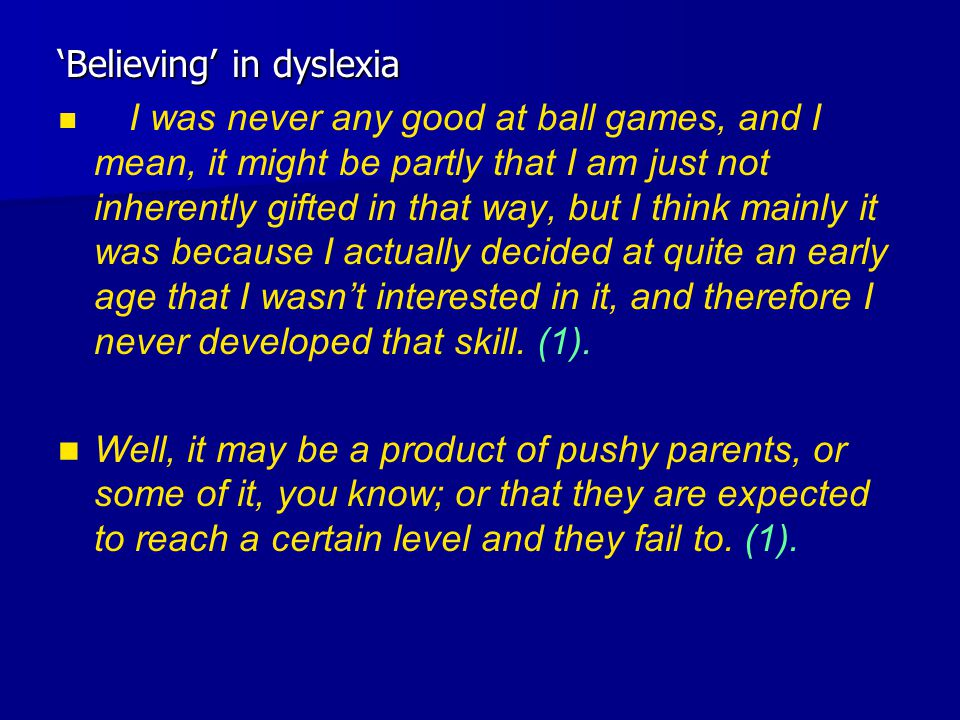 'Believing' in dyslexia I was never any good at ball games, and I mean, it might be partly that I am just not inherently gifted in that way, but I think mainly it was because I actually decided at quite an early age that I wasn't interested in it, and therefore I never developed that skill.